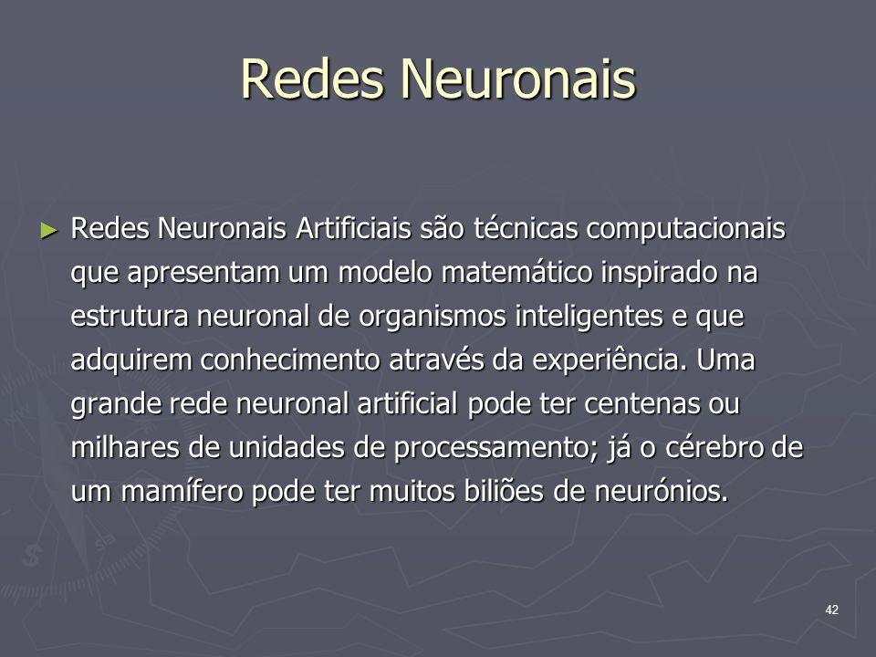 42 Redes Neuronais ► Redes Neuronais Artificiais são técnicas computacionais que apresentam um modelo matemático inspirado na estrutura neuronal de organismos inteligentes e que adquirem conhecimento através da experiência.
