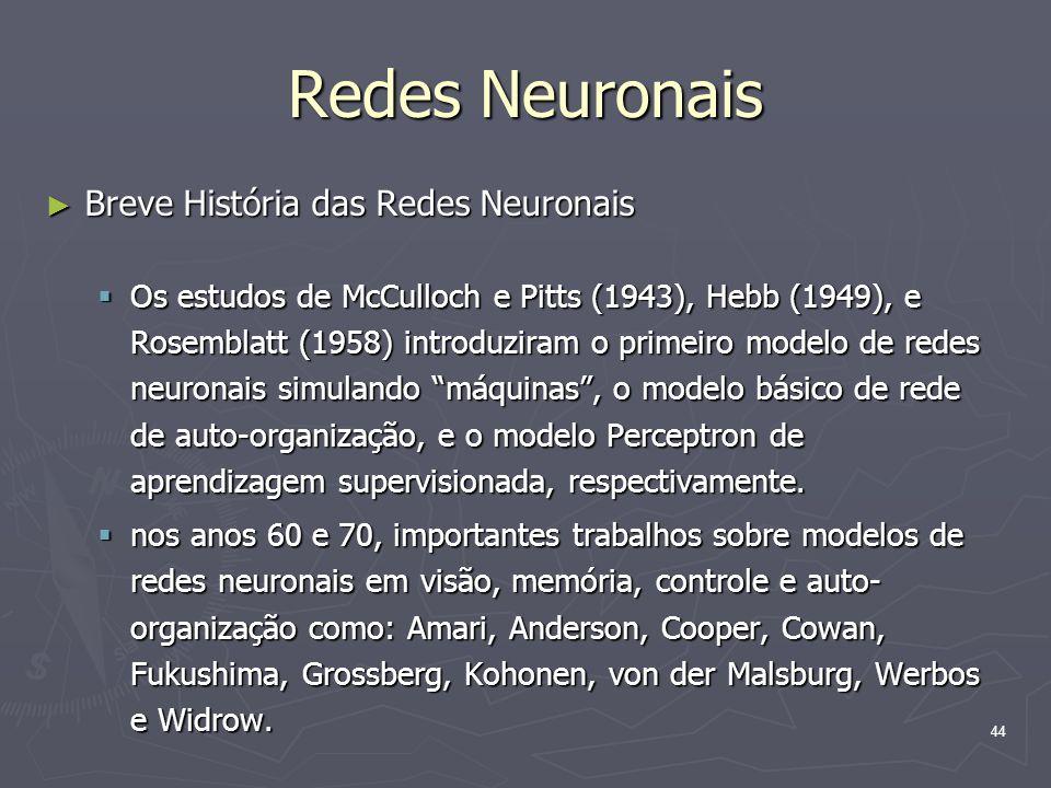 44 Redes Neuronais ► Breve História das Redes Neuronais  Os estudos de McCulloch e Pitts (1943), Hebb (1949), e Rosemblatt (1958) introduziram o primeiro modelo de redes neuronais simulando máquinas , o modelo básico de rede de auto-organização, e o modelo Perceptron de aprendizagem supervisionada, respectivamente.