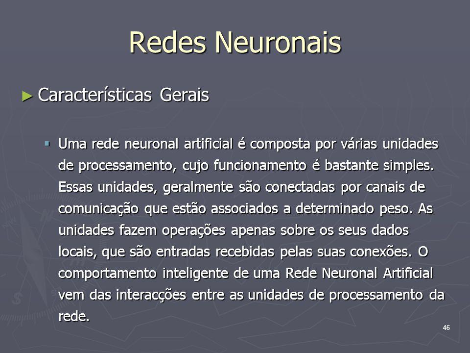 46 Redes Neuronais ► Características Gerais  Uma rede neuronal artificial é composta por várias unidades de processamento, cujo funcionamento é bastante simples.