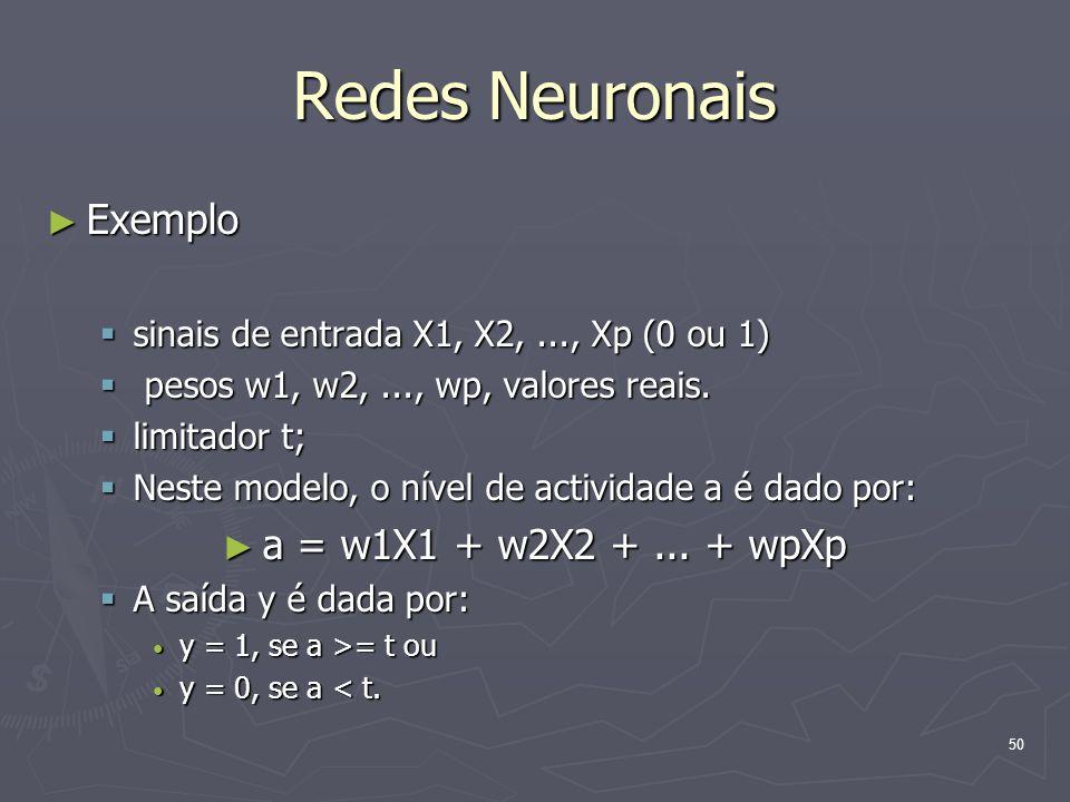 50 Redes Neuronais ► Exemplo  sinais de entrada X1, X2,..., Xp (0 ou 1)  pesos w1, w2,..., wp, valores reais.
