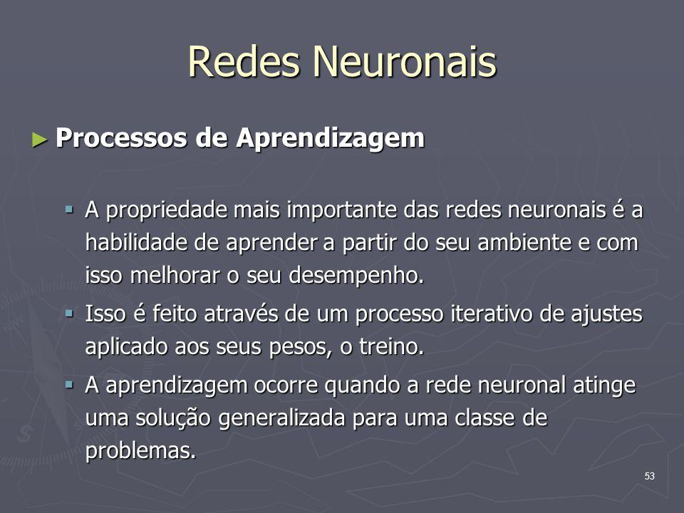 53 Redes Neuronais ► Processos de Aprendizagem  A propriedade mais importante das redes neuronais é a habilidade de aprender a partir do seu ambiente e com isso melhorar o seu desempenho.