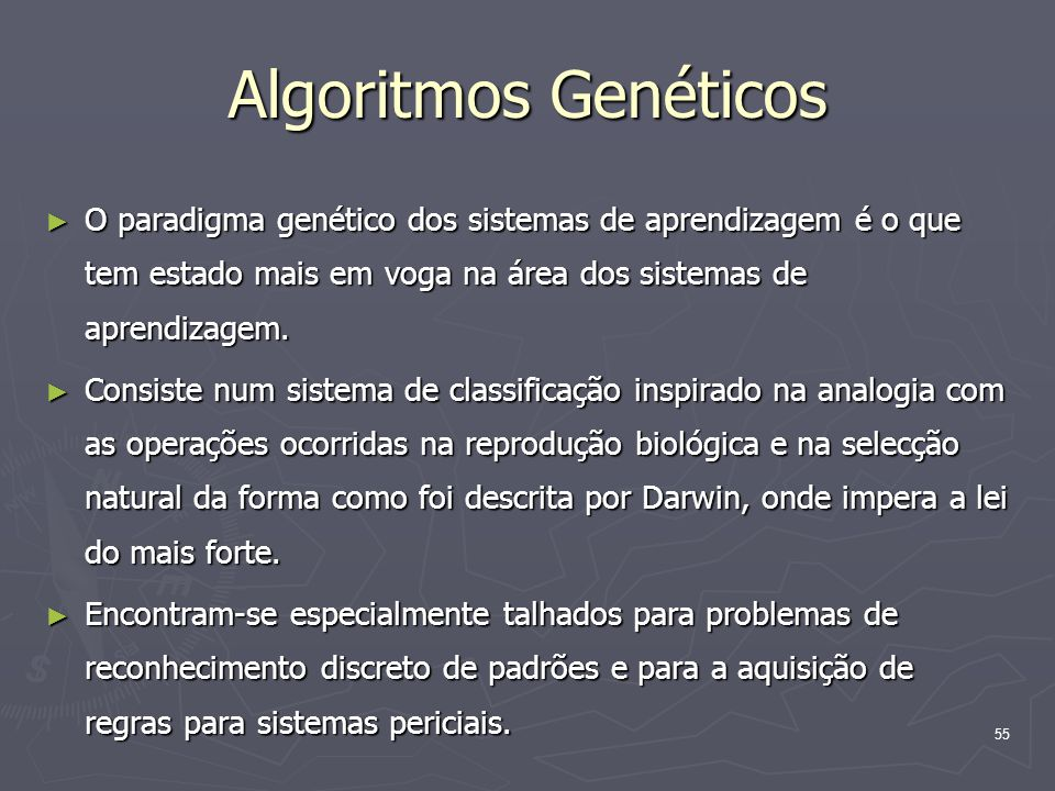 55 Algoritmos Genéticos ► O paradigma genético dos sistemas de aprendizagem é o que tem estado mais em voga na área dos sistemas de aprendizagem.