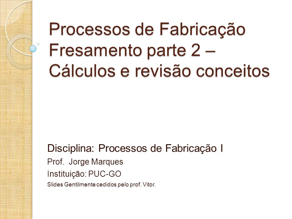 Processos de Fabricação Fresamento parte 2 – Cálculos e revisão conceitos Disciplina: Processos de Fabricação I Prof.