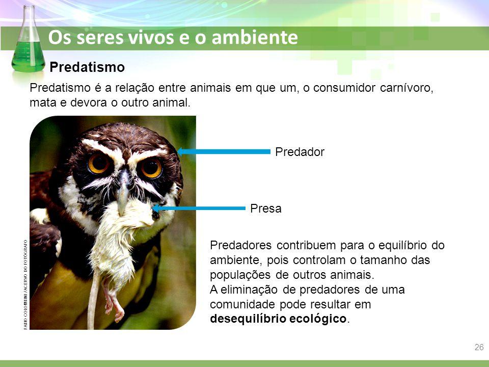 Os seres vivos e o ambiente Predatismo Predatismo é a relação entre animais em que um, o consumidor carnívoro, mata e devora o outro animal. Predador