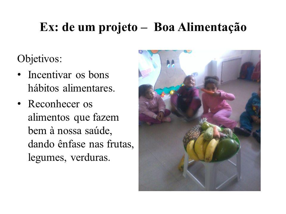 Ex: de um projeto – Boa Alimentação Objetivos: Incentivar os bons hábitos alimentares. Reconhecer os alimentos que fazem bem à nossa saúde, dando ênfa