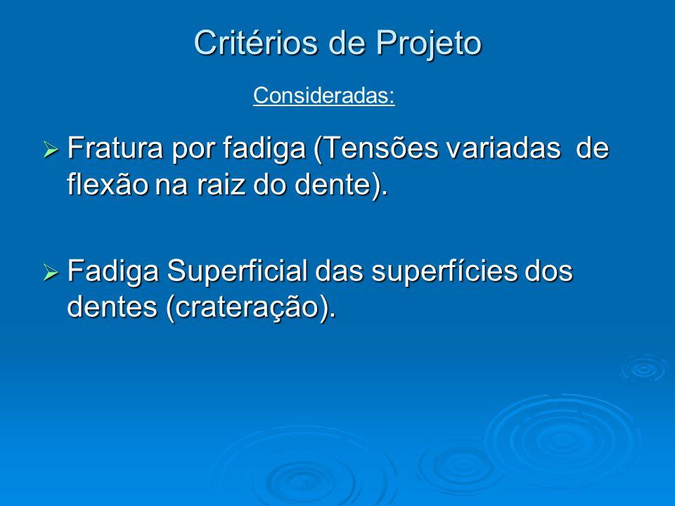  Fratura por fadiga (Tensões variadas de flexão na raiz do dente).  Fadiga Superficial das superfícies dos dentes (crateração). Critérios de Projeto