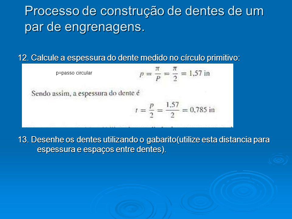 12. Calcule a espessura do dente medido no círculo primitivo: 13. Desenhe os dentes utilizando o gabarito(utilize esta distancia para espessura e espa