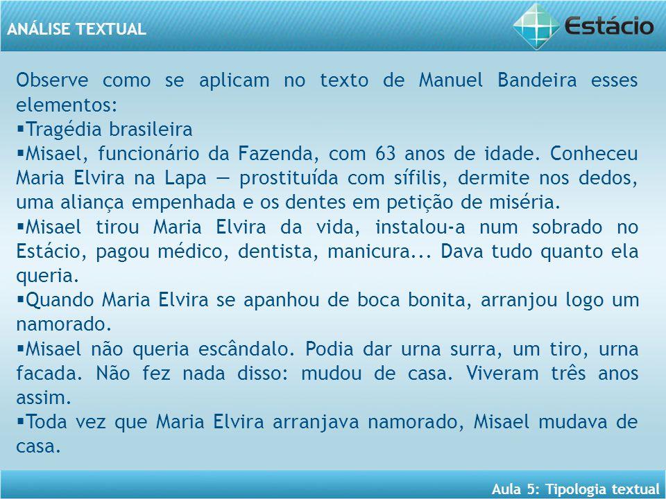 ANÁLISE TEXTUAL Aula 5: Tipologia textual Observe como se aplicam no texto de Manuel Bandeira esses elementos:  Tragédia brasileira  Misael, funcionário da Fazenda, com 63 anos de idade.