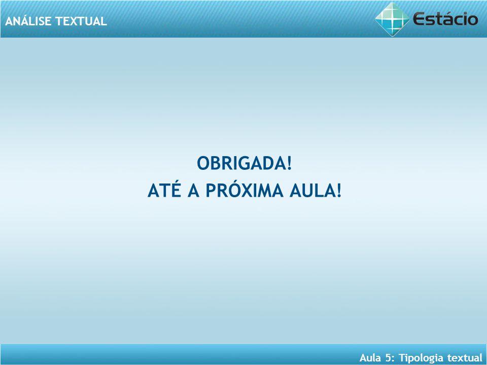 ANÁLISE TEXTUAL Aula 5: Tipologia textual OBRIGADA! ATÉ A PRÓXIMA AULA!