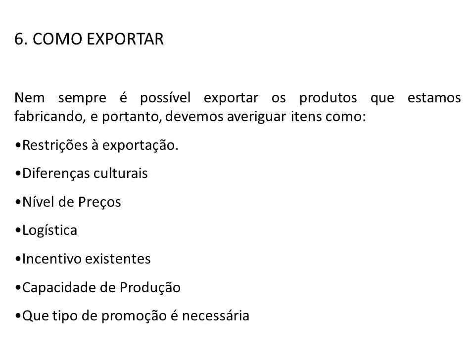 6. COMO EXPORTAR Nem sempre é possível exportar os produtos que estamos fabricando, e portanto, devemos averiguar itens como: Restrições à exportação.