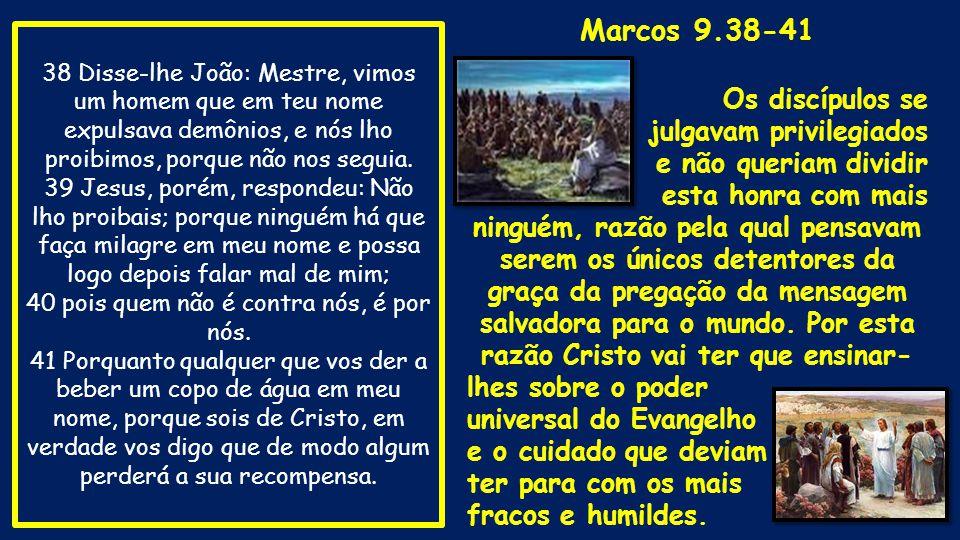 38 Disse-lhe João: Mestre, vimos um homem que em teu nome expulsava demônios, e nós lho proibimos, porque não nos seguia. 39 Jesus, porém, respondeu: