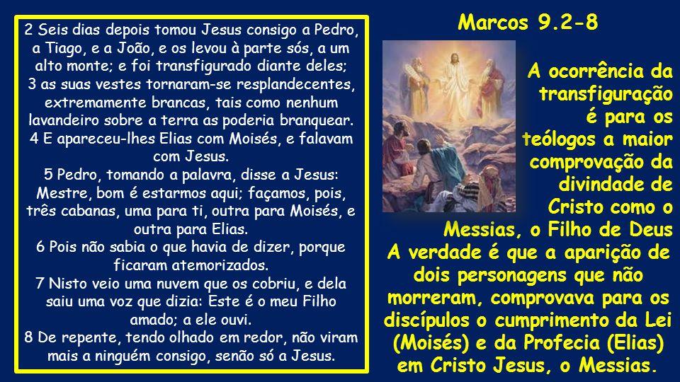 2 Seis dias depois tomou Jesus consigo a Pedro, a Tiago, e a João, e os levou à parte sós, a um alto monte; e foi transfigurado diante deles; 3 as sua