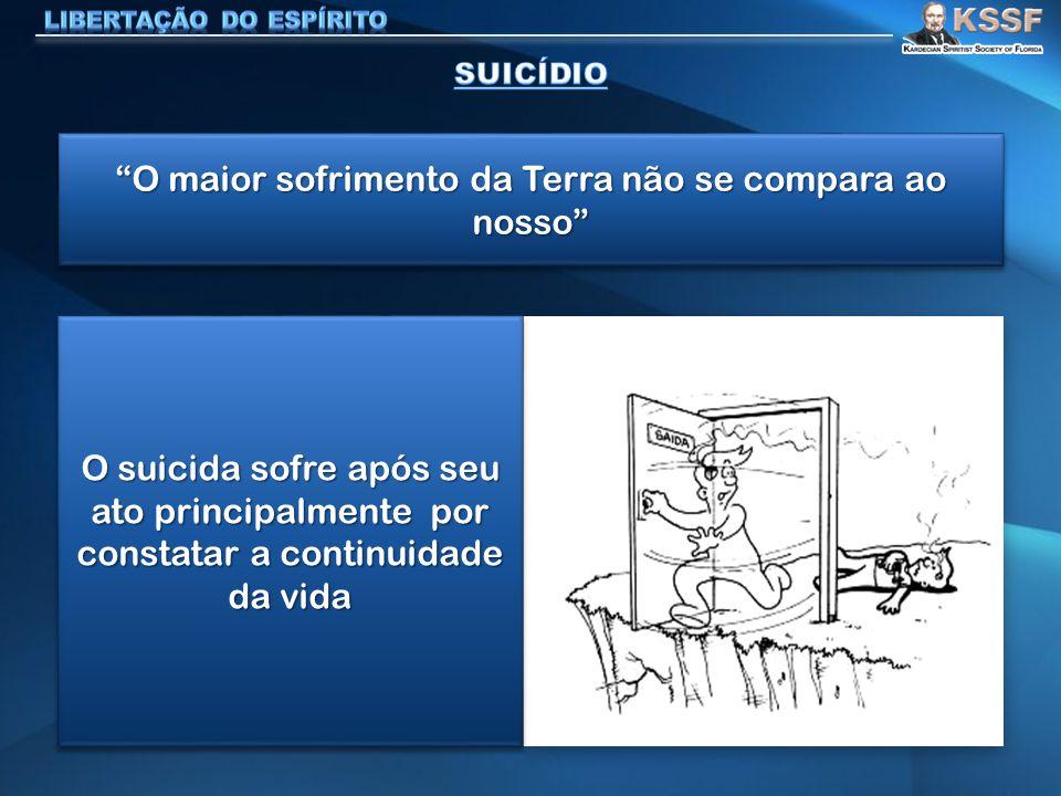O maior sofrimento da Terra não se compara ao nosso O suicida sofre após seu ato principalmente por constatar a continuidade da vida