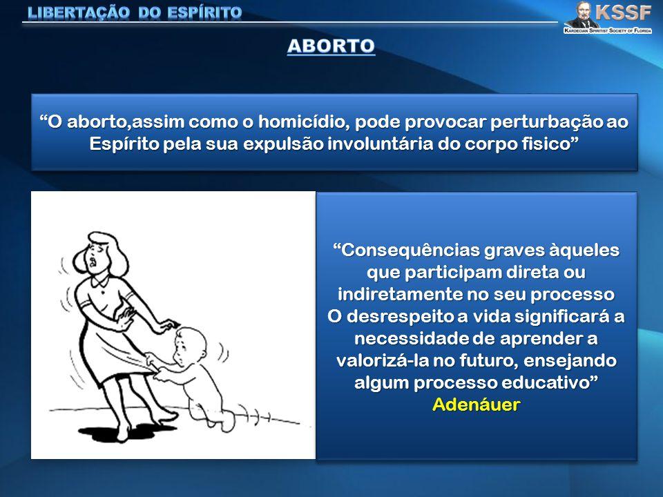 """""""O aborto,assim como o homicídio, pode provocar perturbação ao Espírito pela sua expulsão involuntária do corpo fisico"""" """"Consequências graves àqueles"""