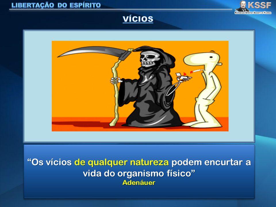 """""""Os vícios de qualquer natureza podem encurtar a vida do organismo físico"""" Adenáuer Adenáuer"""