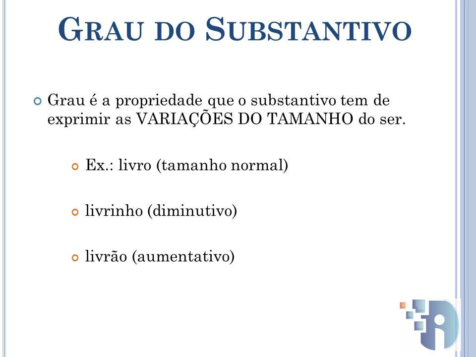 G RAU DO S UBSTANTIVO Grau é a propriedade que o substantivo tem de exprimir as VARIAÇÕES DO TAMANHO do ser.