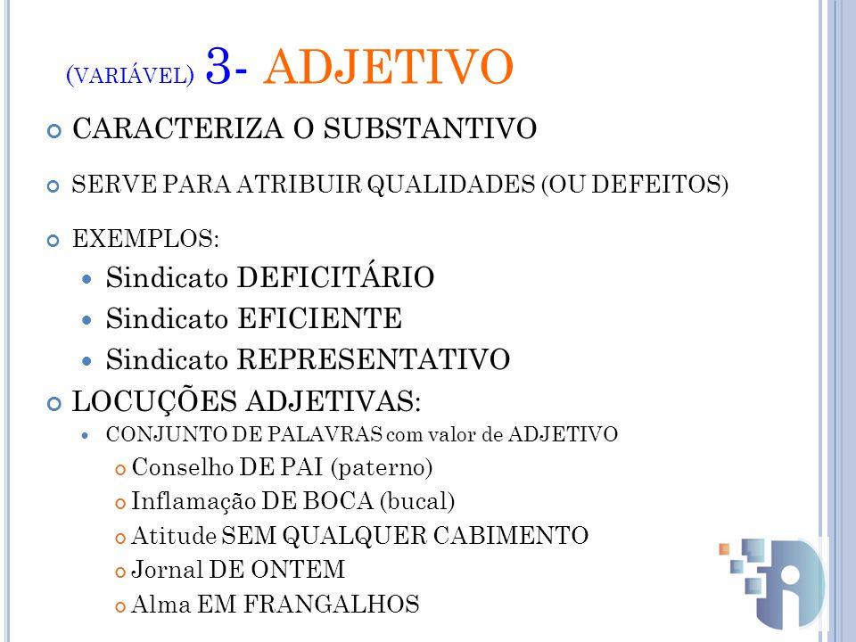 ( VARIÁVEL ) 3- ADJETIVO CARACTERIZA O SUBSTANTIVO SERVE PARA ATRIBUIR QUALIDADES (OU DEFEITOS) EXEMPLOS: Sindicato DEFICITÁRIO Sindicato EFICIENTE Sindicato REPRESENTATIVO LOCUÇÕES ADJETIVAS: CONJUNTO DE PALAVRAS com valor de ADJETIVO Conselho DE PAI (paterno) Inflamação DE BOCA (bucal) Atitude SEM QUALQUER CABIMENTO Jornal DE ONTEM Alma EM FRANGALHOS