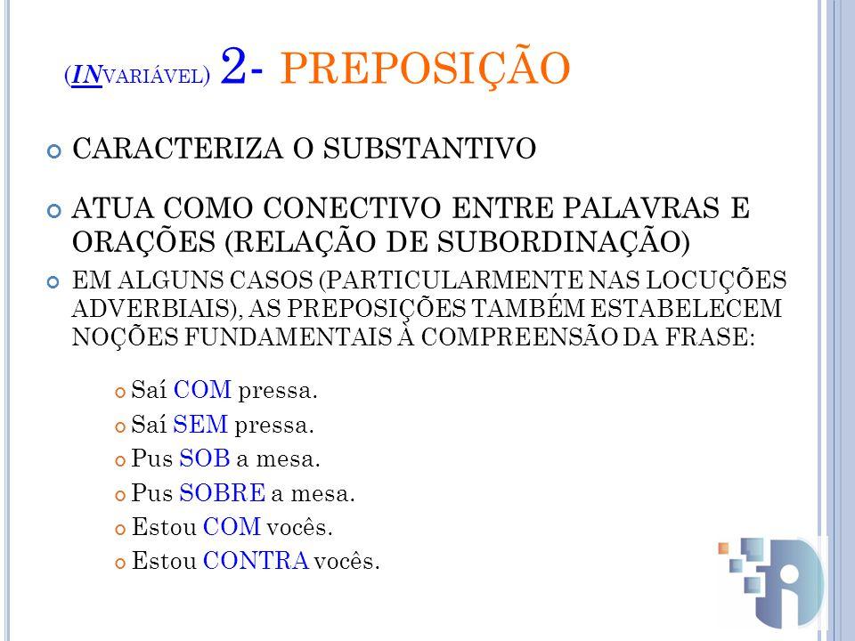 ( IN VARIÁVEL ) 2- PREPOSIÇÃO CARACTERIZA O SUBSTANTIVO ATUA COMO CONECTIVO ENTRE PALAVRAS E ORAÇÕES (RELAÇÃO DE SUBORDINAÇÃO) EM ALGUNS CASOS (PARTICULARMENTE NAS LOCUÇÕES ADVERBIAIS), AS PREPOSIÇÕES TAMBÉM ESTABELECEM NOÇÕES FUNDAMENTAIS À COMPREENSÃO DA FRASE: Saí COM pressa.