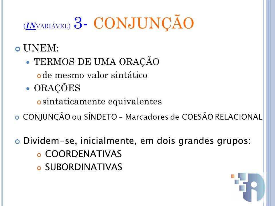 ( IN VARIÁVEL ) 3- CONJUNÇÃO UNEM: TERMOS DE UMA ORAÇÃO de mesmo valor sintático ORAÇÕES sintaticamente equivalentes CONJUNÇÃO ou SÍNDETO – Marcadores de COESÃO RELACIONAL Dividem-se, inicialmente, em dois grandes grupos: COORDENATIVAS SUBORDINATIVAS