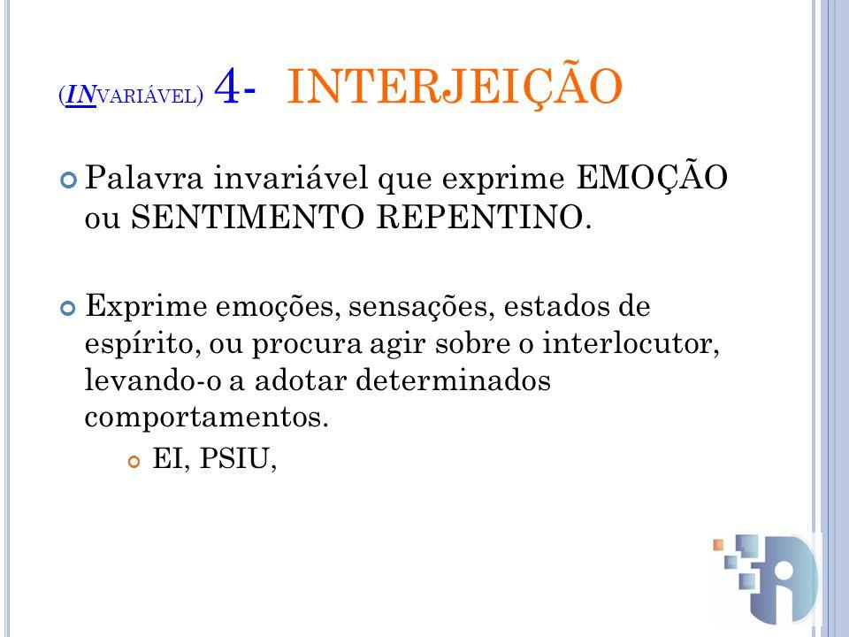 ( IN VARIÁVEL ) 4- INTERJEIÇÃO Palavra invariável que exprime EMOÇÃO ou SENTIMENTO REPENTINO.