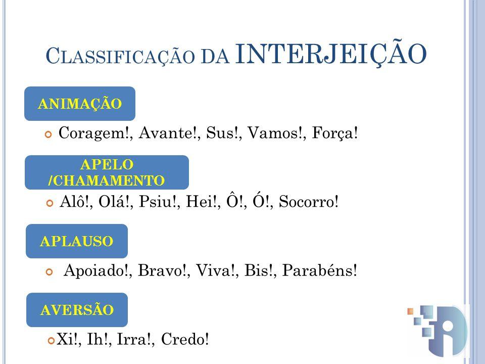 C LASSIFICAÇÃO DA INTERJEIÇÃO Coragem!, Avante!, Sus!, Vamos!, Força.
