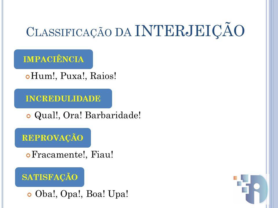 C LASSIFICAÇÃO DA INTERJEIÇÃO Hum!, Puxa!, Raios.IMPACIÊNCIA Qual!, Ora.