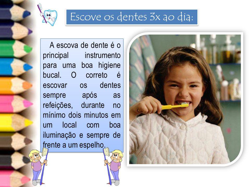 Escove os dentes 3x ao dia: A escova de dente é o principal instrumento para uma boa higiene bucal. O correto é escovar os dentes sempre após as refei