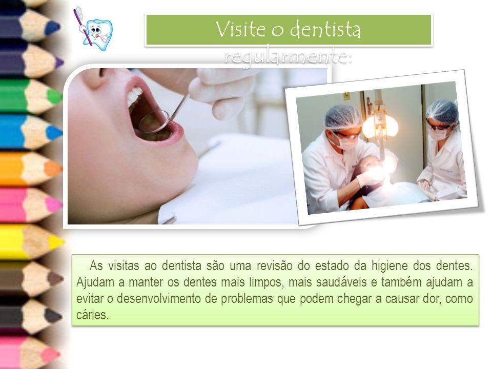 Visite o dentista regularmente: As visitas ao dentista são uma revisão do estado da higiene dos dentes. Ajudam a manter os dentes mais limpos, mais sa