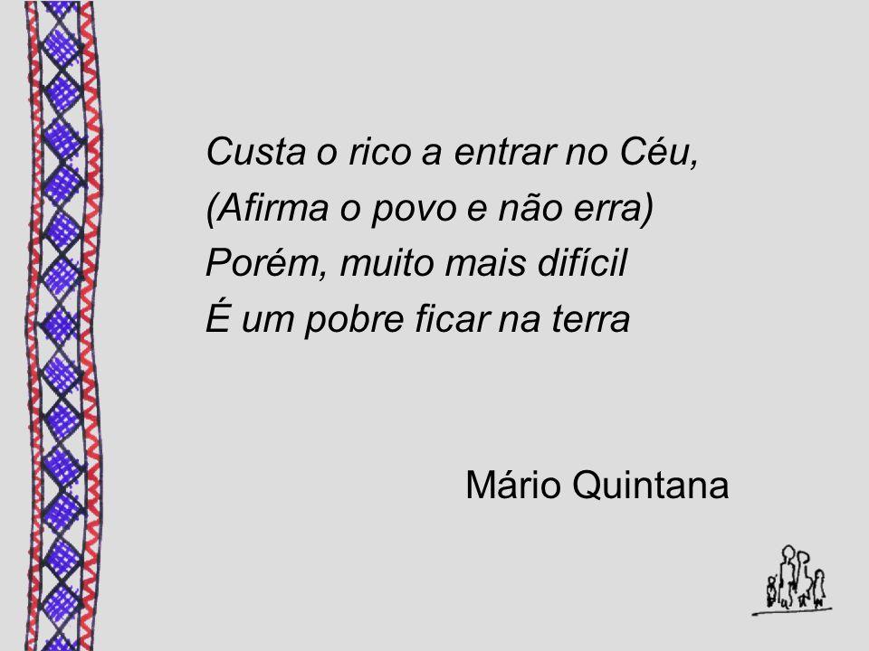 Custa o rico a entrar no Céu, (Afirma o povo e não erra) Porém, muito mais difícil É um pobre ficar na terra Mário Quintana