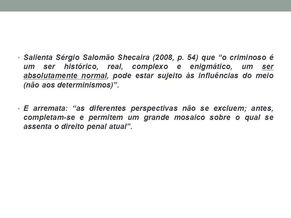 """Salienta Sérgio Salomão Shecaira (2008, p. 54) que """"o criminoso é um ser histórico, real, complexo e enigmático, um ser absolutamente normal, pode est"""