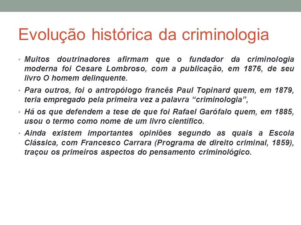 Evolução histórica da criminologia Muitos doutrinadores afirmam que o fundador da criminologia moderna foi Cesare Lombroso, com a publicação, em 1876,