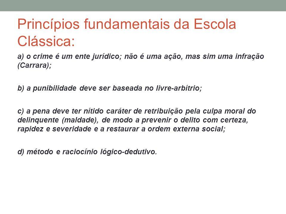 Princípios fundamentais da Escola Clássica: a) o crime é um ente jurídico; não é uma ação, mas sim uma infração (Carrara); b) a punibilidade deve ser