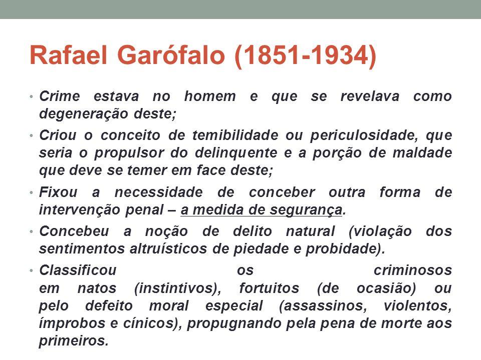 Rafael Garófalo (1851-1934) Crime estava no homem e que se revelava como degeneração deste; Criou o conceito de temibilidade ou periculosidade, que se