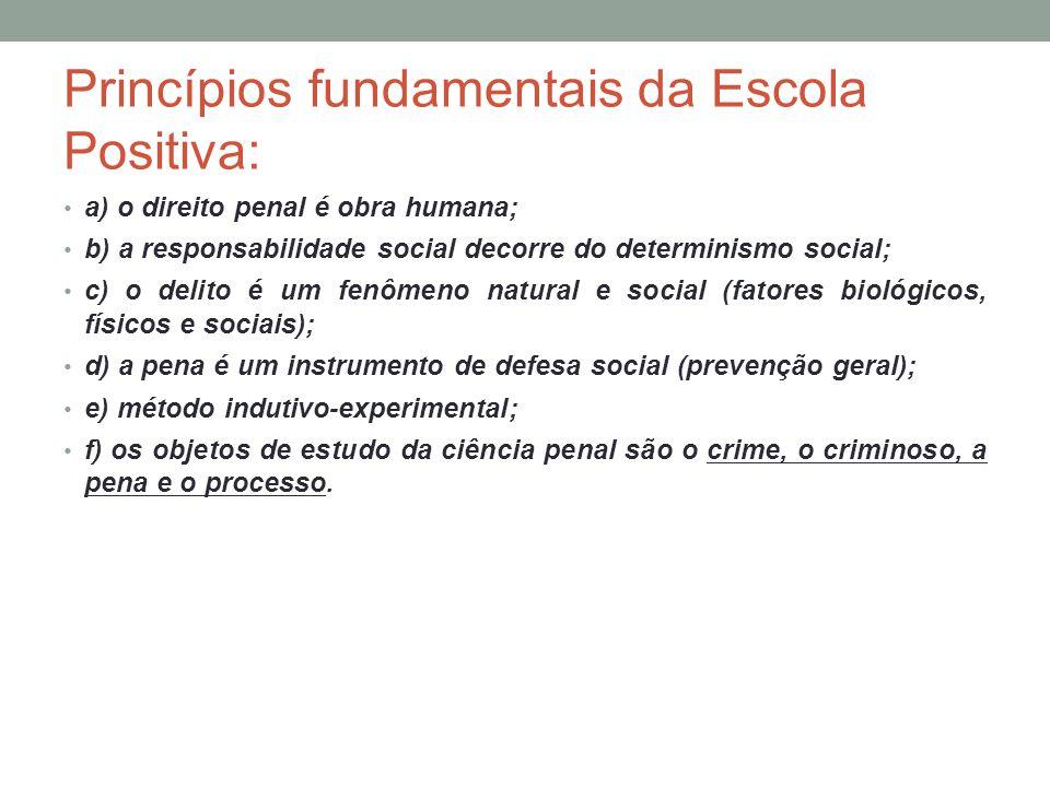 Princípios fundamentais da Escola Positiva: a) o direito penal é obra humana; b) a responsabilidade social decorre do determinismo social; c) o delito