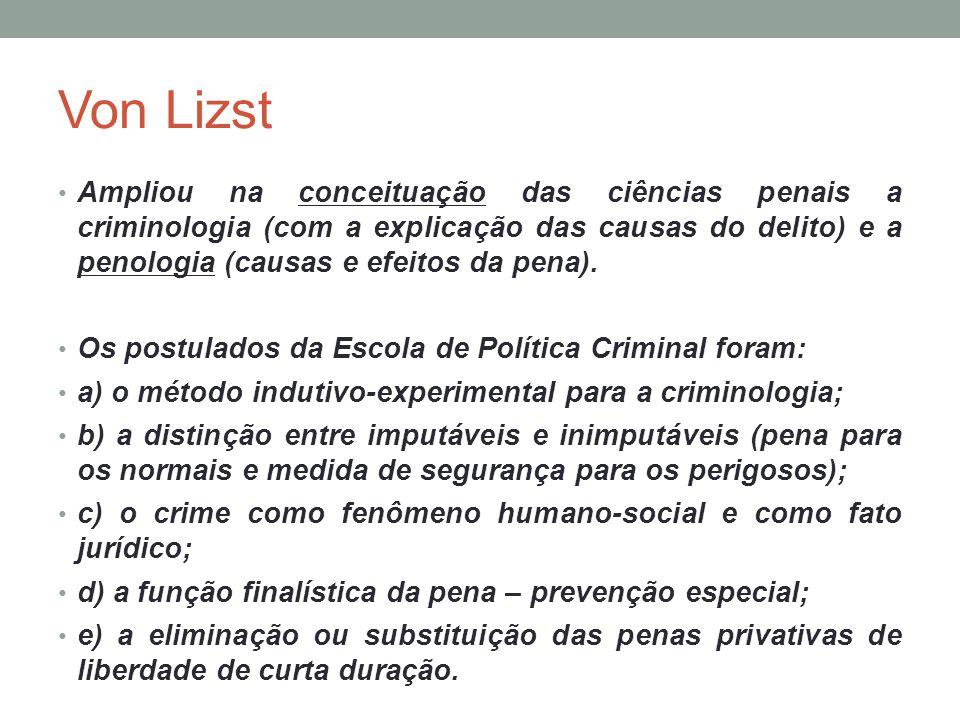 Von Lizst Ampliou na conceituação das ciências penais a criminologia (com a explicação das causas do delito) e a penologia (causas e efeitos da pena).
