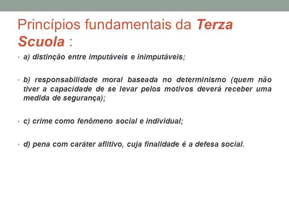 Princípios fundamentais da Terza Scuola : a) distinção entre imputáveis e inimputáveis; b) responsabilidade moral baseada no determinismo (quem não ti