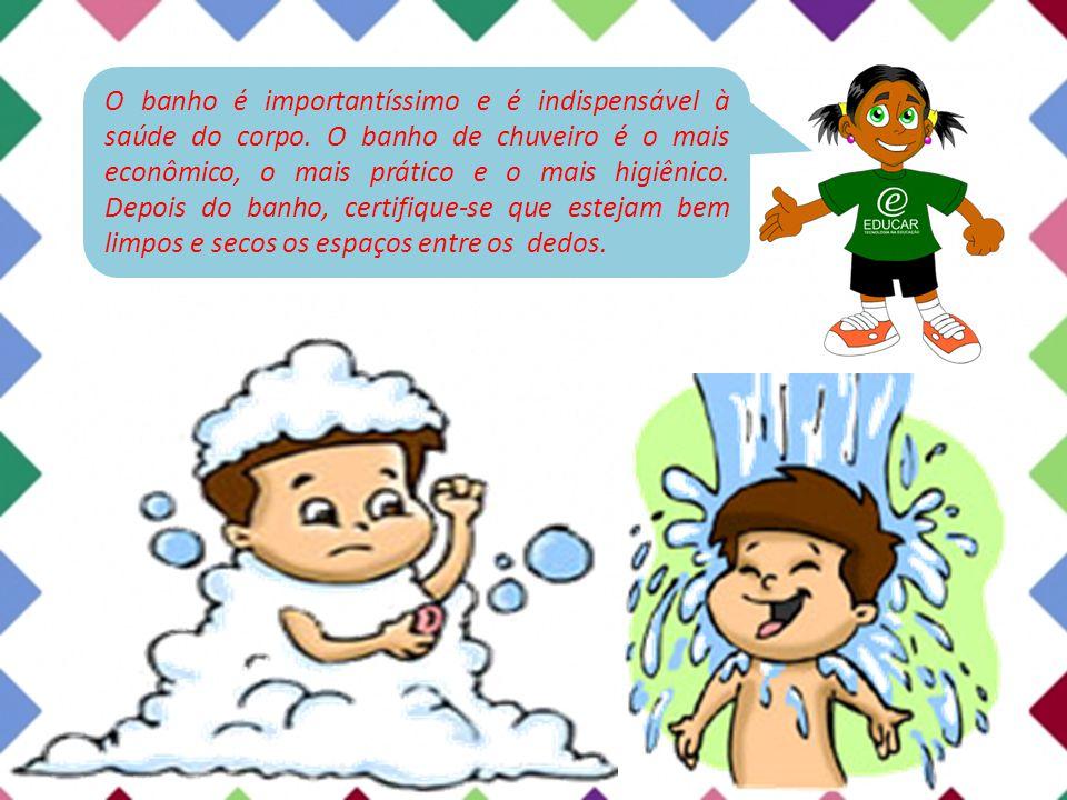 O banho é importantíssimo e é indispensável à saúde do corpo. O banho de chuveiro é o mais econômico, o mais prático e o mais higiênico. Depois do ban