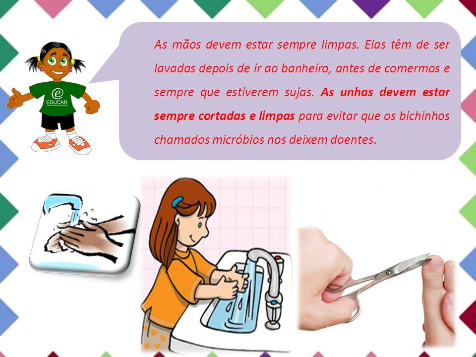As mãos devem estar sempre limpas. Elas têm de ser lavadas depois de ir ao banheiro, antes de comermos e sempre que estiverem sujas. As unhas devem es