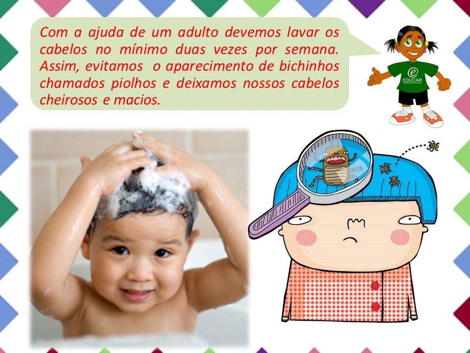 Com a ajuda de um adulto devemos lavar os cabelos no mínimo duas vezes por semana. Assim, evitamos o aparecimento de bichinhos chamados piolhos e deix