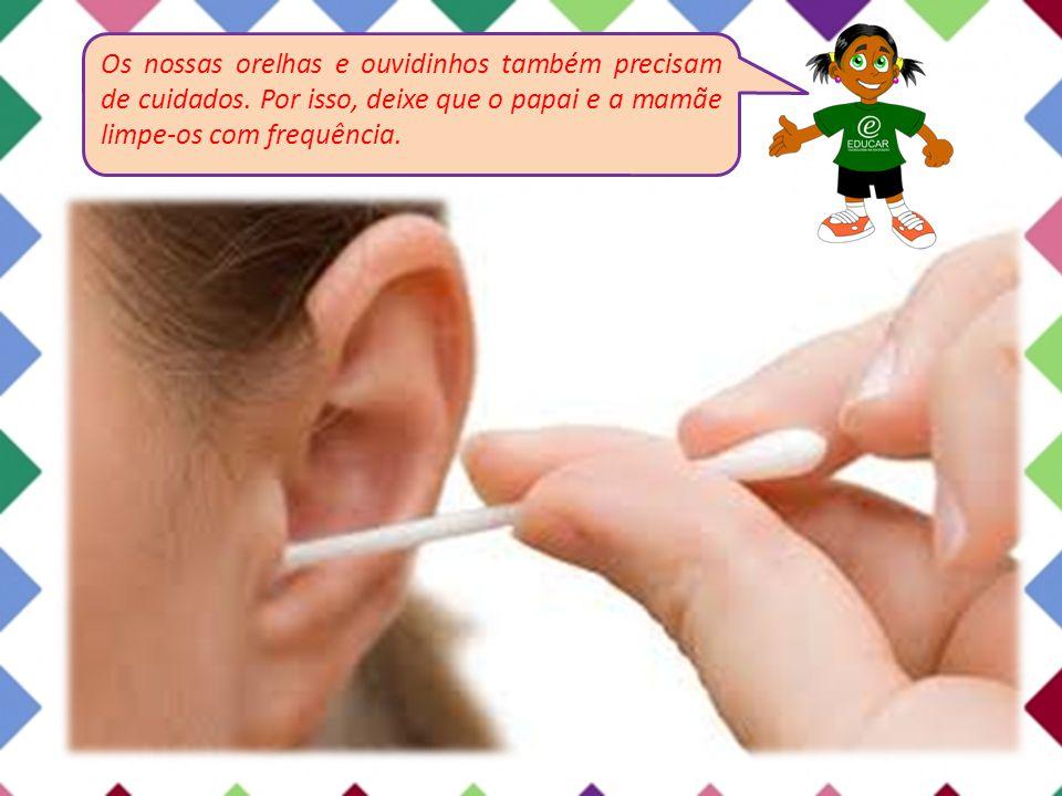 Os nossas orelhas e ouvidinhos também precisam de cuidados. Por isso, deixe que o papai e a mamãe limpe-os com frequência.