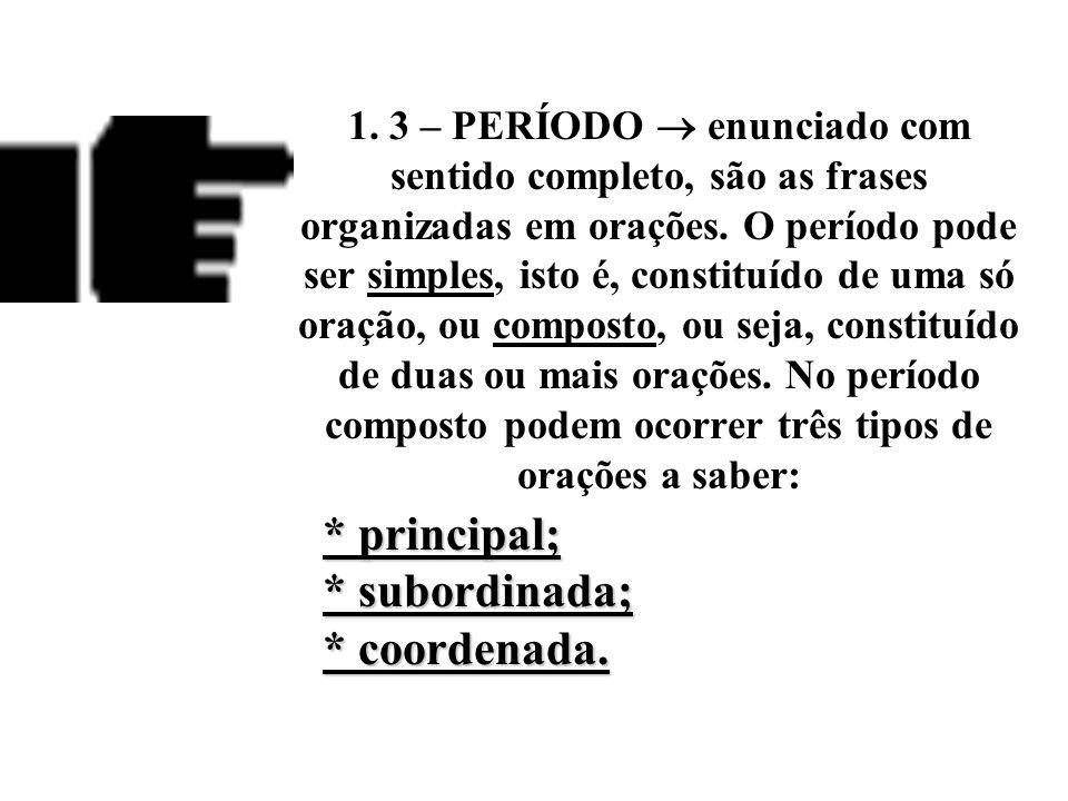 1. 2 – ORAÇÃO  enunciado organizado em função de um verbo e constituído de sujeito e predicado, ou ao menos de predicado. Ex.: A música erudita / ser