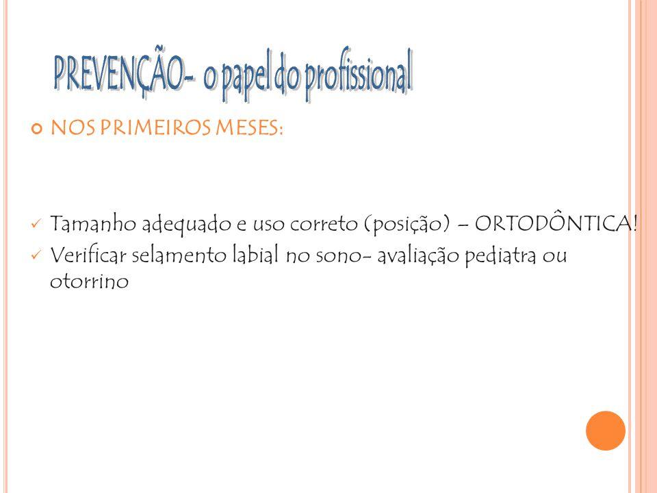 NOS PRIMEIROS MESES: Tamanho adequado e uso correto (posição) – ORTODÔNTICA! Verificar selamento labial no sono- avaliação pediatra ou otorrino