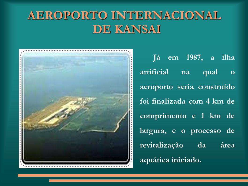 AEROPORTO INTERNACIONAL DE KANSAI Já em 1987, a ilha artificial na qual o aeroporto seria construído foi finalizada com 4 km de comprimento e 1 km de