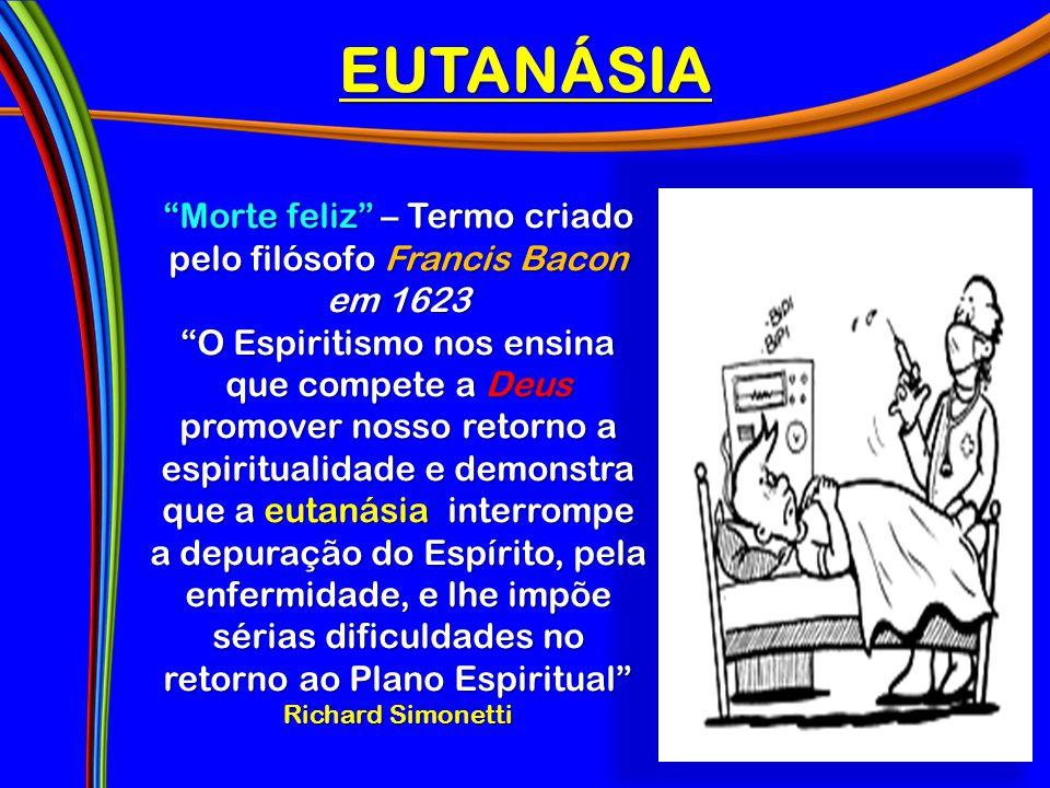 """EUTANÁSIA """"Morte feliz"""" – Termo criado pelo filósofo Francis Bacon em 1623 """"O Espiritismo nos ensina que compete a Deus promover nosso retorno a espir"""