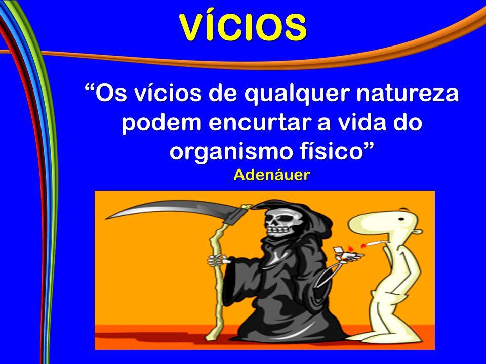 """VÍCIOS """"Os vícios de qualquer natureza podem encurtar a vida do organismo físico"""" Adenáuer"""