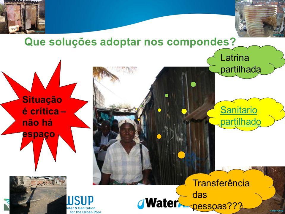 Que soluções adoptar nos compondes? Situação é crítica – não há espaço Latrina partilhada Sanitario partilhado Transferência das pessoas???