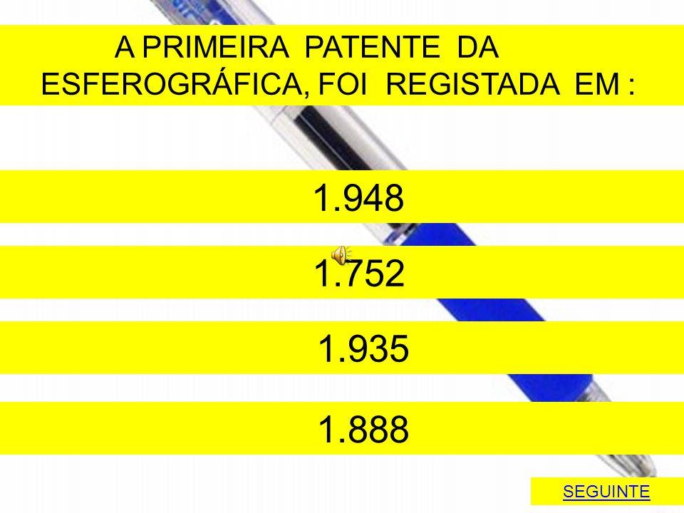 A PRIMEIRA PATENTE DA ESFEROGRÁFICA, FOI REGISTADA EM : 1.948 1.752 1.935 1.888