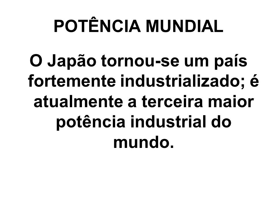 POTÊNCIA MUNDIAL O Japão tornou-se um país fortemente industrializado; é atualmente a terceira maior potência industrial do mundo.