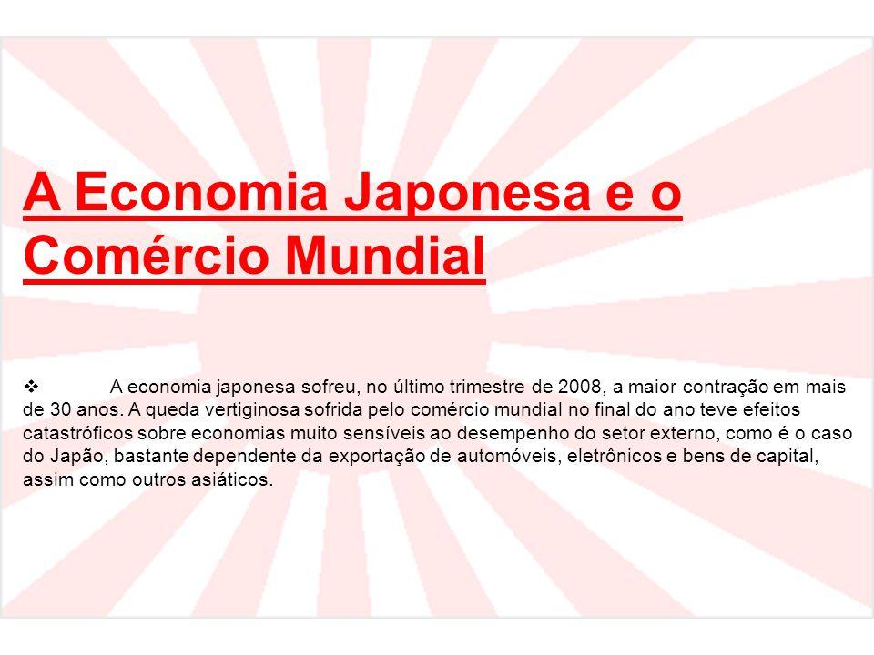 A Economia Japonesa e o Comércio Mundial  A economia japonesa sofreu, no último trimestre de 2008, a maior contração em mais de 30 anos. A queda vert