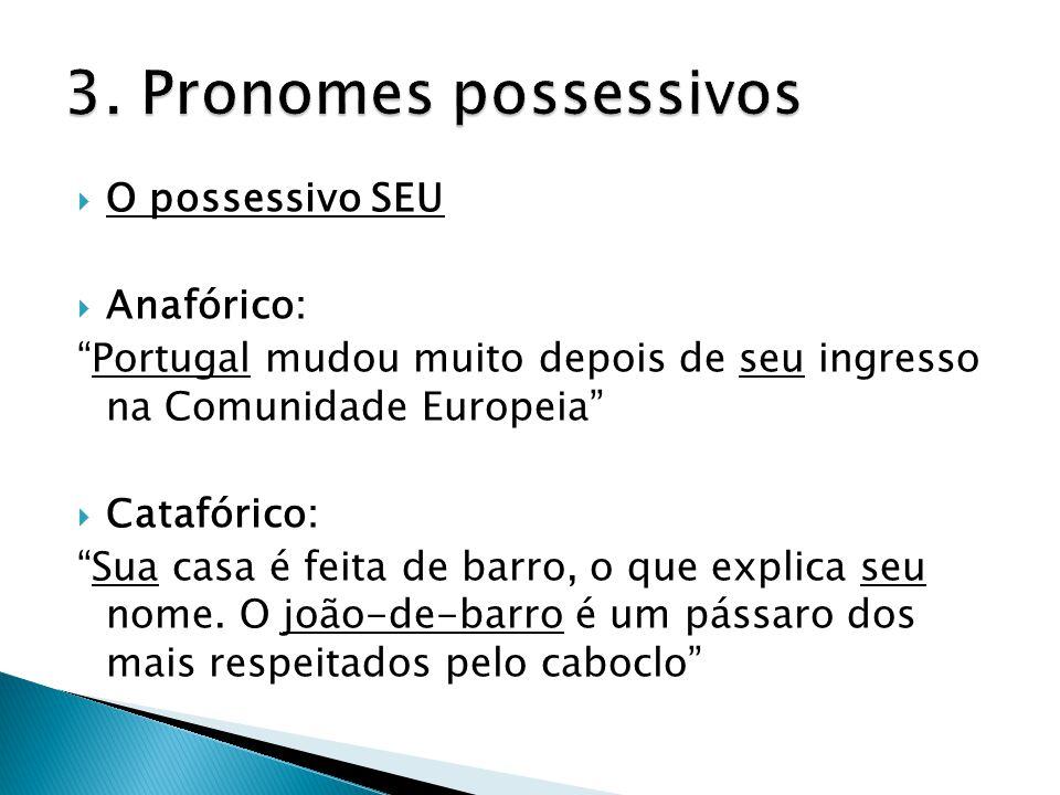  O possessivo SEU  Anafórico: Portugal mudou muito depois de seu ingresso na Comunidade Europeia  Catafórico: Sua casa é feita de barro, o que explica seu nome.